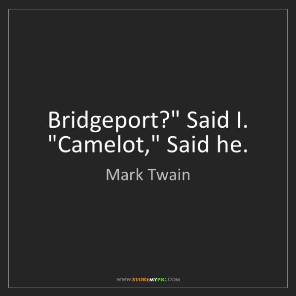 "Mark Twain: Bridgeport?"" Said I. ""Camelot,"" Said he."