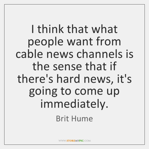 I think that what people want from cable news channels is the ...