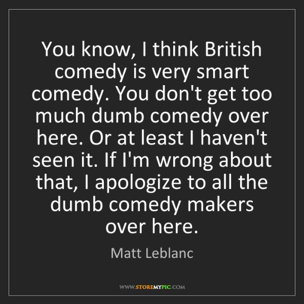 Matt Leblanc: You know, I think British comedy is very smart comedy....