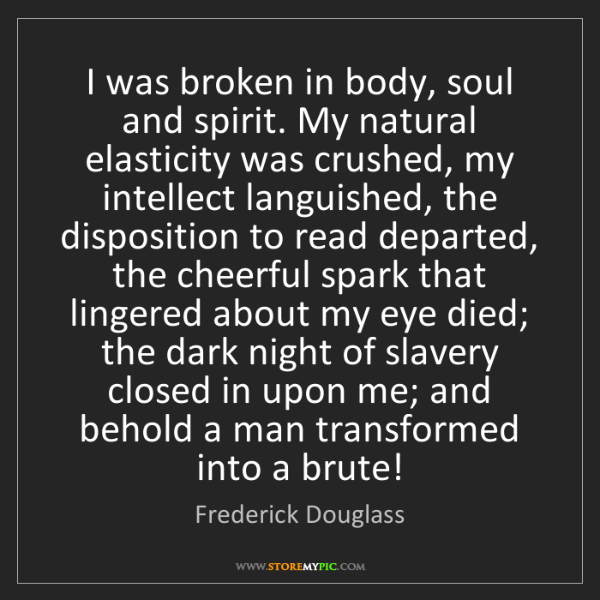 Frederick Douglass: I was broken in body, soul and spirit. My natural elasticity...