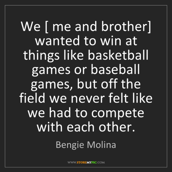 Bengie Molina: We [ me and brother] wanted to win at things like basketball...
