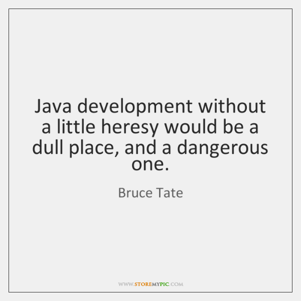 Java development without a little heresy would be a dull place, and ...