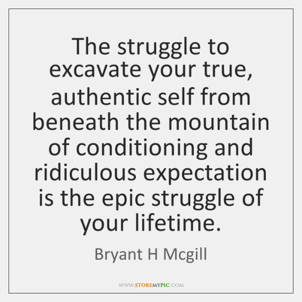The struggle to excavate your true, authentic self from beneath the mountain ...
