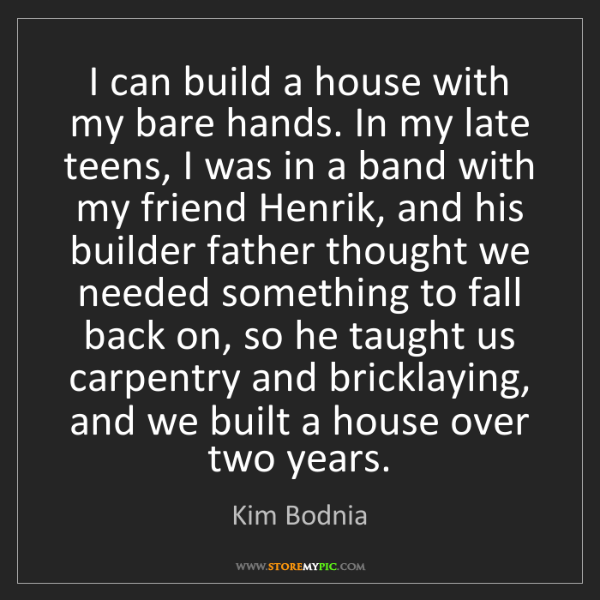 Kim Bodnia: I can build a house with my bare hands. In my late teens,...