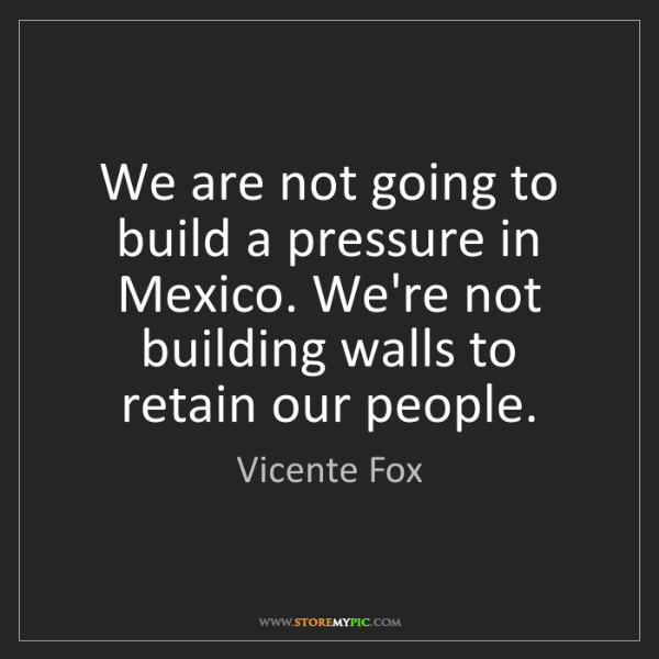 Vicente Fox: We are not going to build a pressure in Mexico. We're...