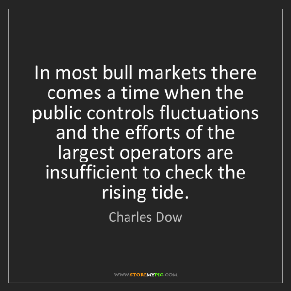 Charles Dow: In most bull markets there comes a time when the public...