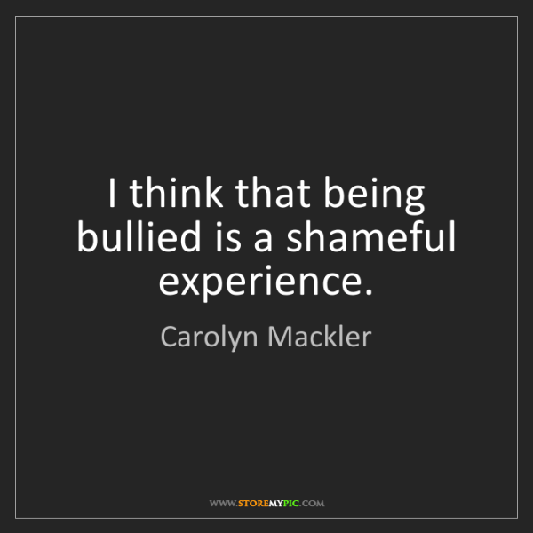 Carolyn Mackler: I think that being bullied is a shameful experience.