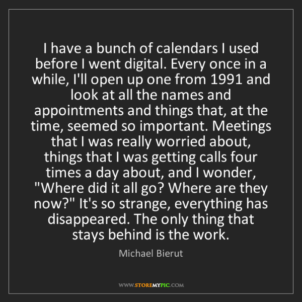 Michael Bierut: I have a bunch of calendars I used before I went digital....