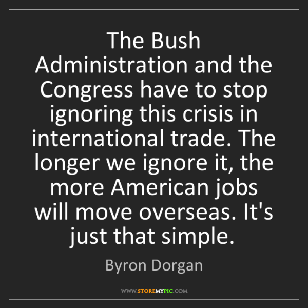 Byron Dorgan: The Bush Administration and the Congress have to stop...