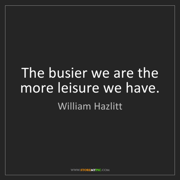William Hazlitt: The busier we are the more leisure we have.