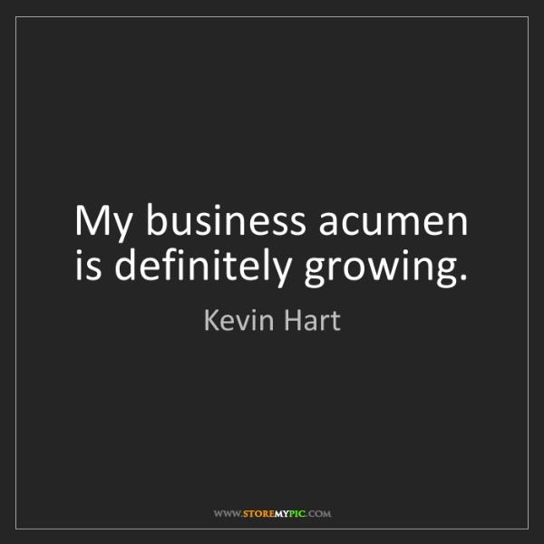 Kevin Hart: My business acumen is definitely growing.
