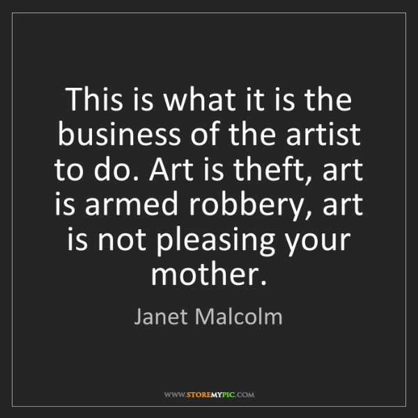 Janet Malcolm: This is what it is the business of the artist to do....