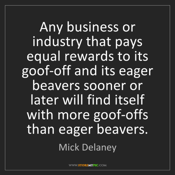 Mick Delaney: Any business or industry that pays equal rewards to its...