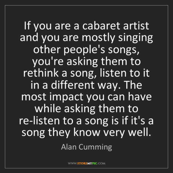 Alan Cumming: If you are a cabaret artist and you are mostly singing...