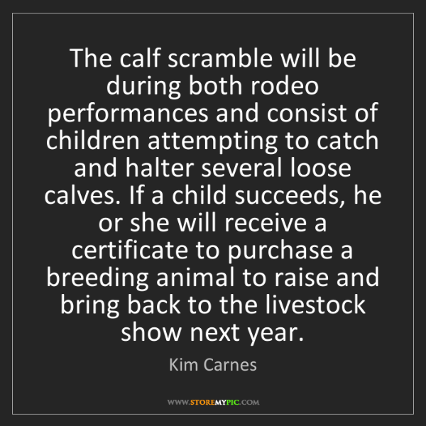 Kim Carnes: The calf scramble will be during both rodeo performances...