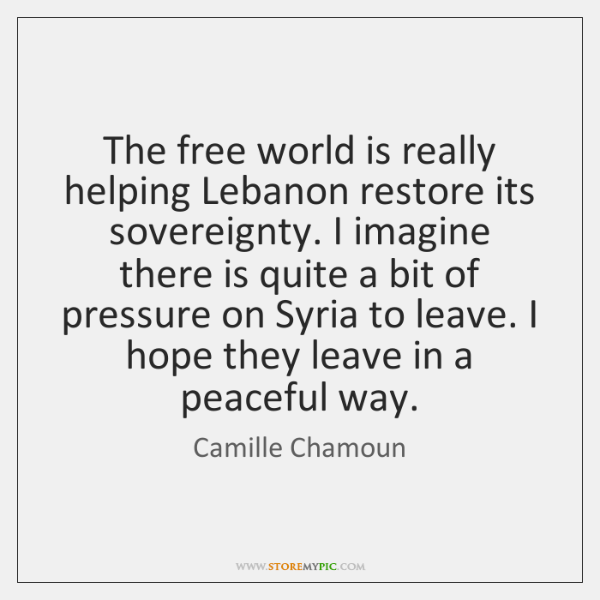 The free world is really helping Lebanon restore its sovereignty. I imagine ...