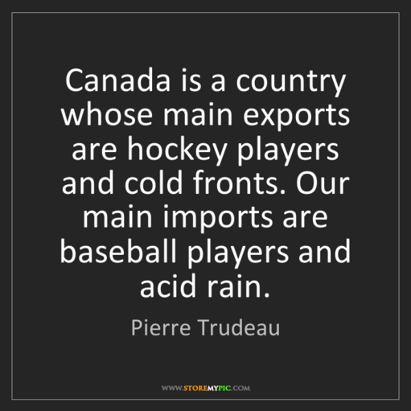 Pierre Trudeau: Canada is a country whose main exports are hockey players...
