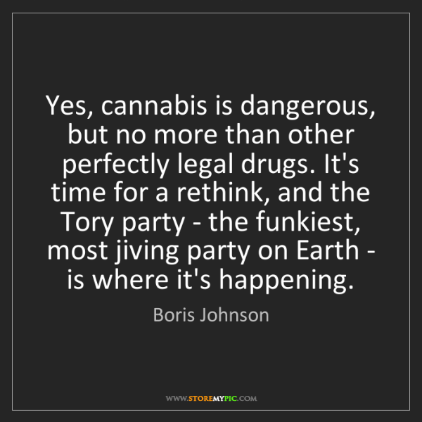 Boris Johnson: Yes, cannabis is dangerous, but no more than other perfectly...