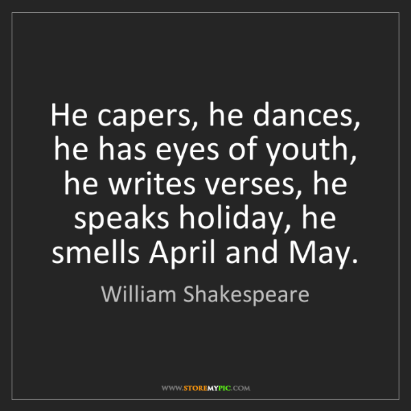 William Shakespeare: He capers, he dances, he has eyes of youth, he writes...
