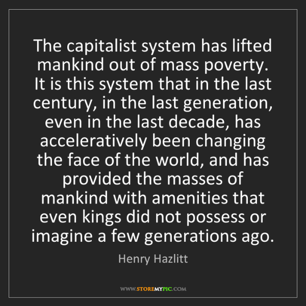 Henry Hazlitt: The capitalist system has lifted mankind out of mass...