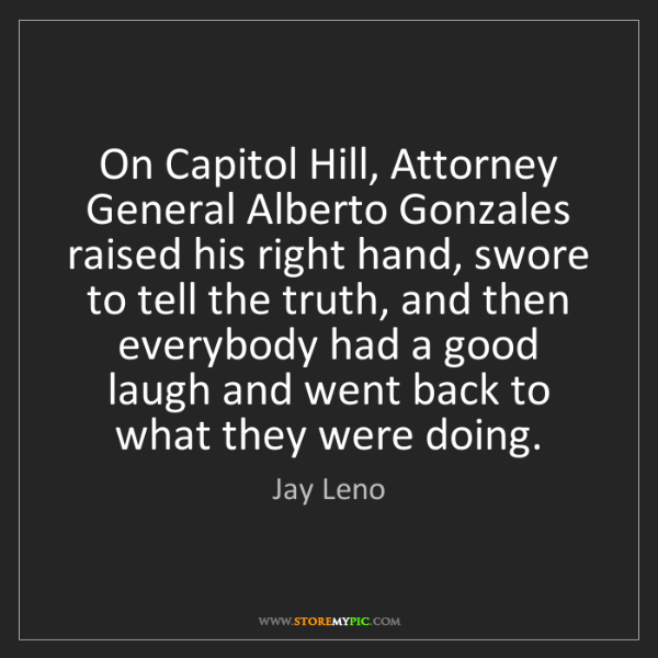 Jay Leno: On Capitol Hill, Attorney General Alberto Gonzales raised...