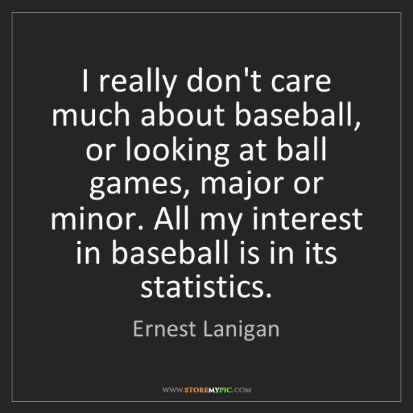 Ernest Lanigan: I really don't care much about baseball, or looking at...