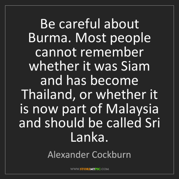 Alexander Cockburn: Be careful about Burma. Most people cannot remember whether...