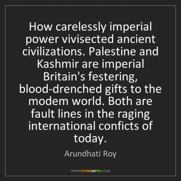 Arundhati Roy: How carelessly imperial power vivisected ancient civilizations....