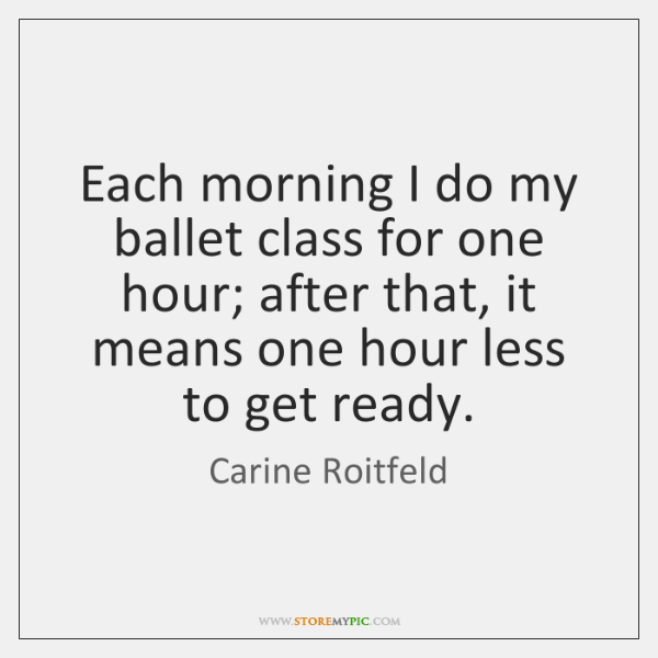 Each morning I do my ballet class for one hour; after that, ...