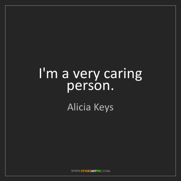 Alicia Keys: I'm a very caring person.