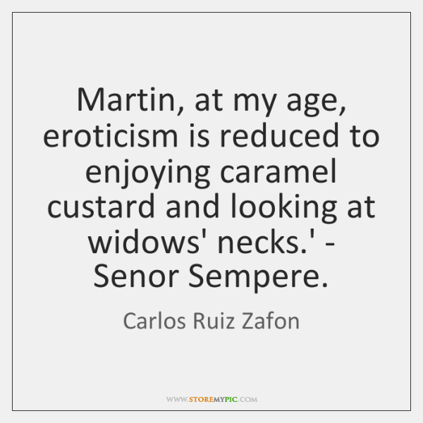 Martin, at my age, eroticism is reduced to enjoying caramel custard and ...