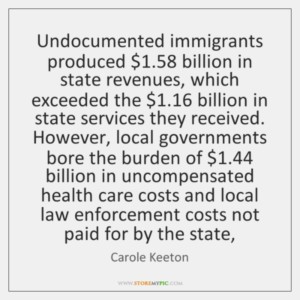 Undocumented immigrants produced $1.58 billion in state revenues, which exceeded the $1.16 billion i