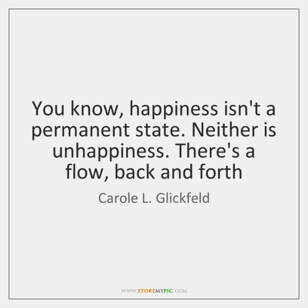 You know, happiness isn't a permanent state. Neither is unhappiness. There's a ...