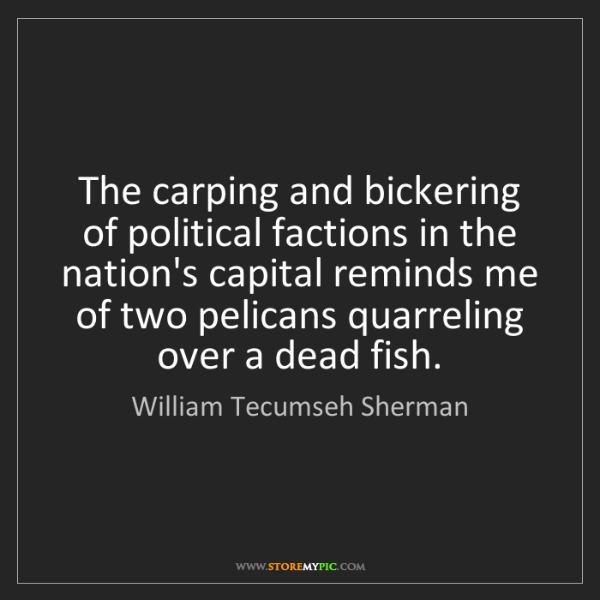 William Tecumseh Sherman: The carping and bickering of political factions in the...