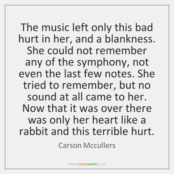 The music left only this bad hurt in her, and a blankness. ...