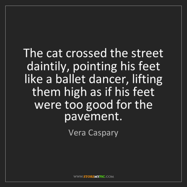 Vera Caspary: The cat crossed the street daintily, pointing his feet...
