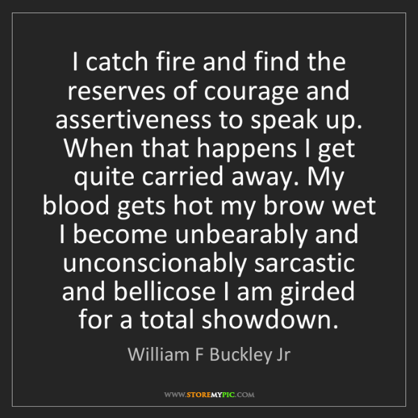 William F Buckley Jr: I catch fire and find the reserves of courage and assertiveness...