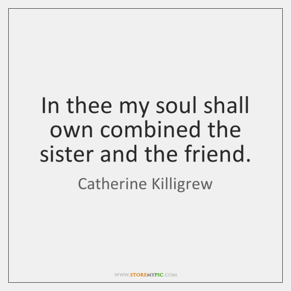 In thee my soul shall own combined the sister and the friend.