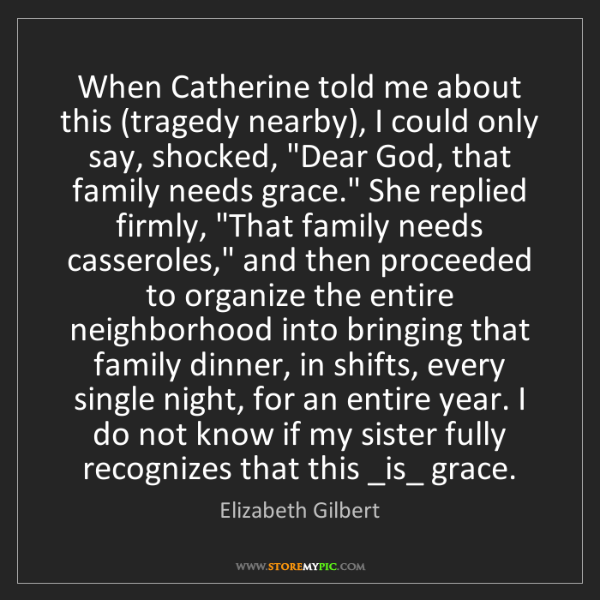 Elizabeth Gilbert: When Catherine told me about this (tragedy nearby), I...