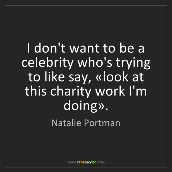 Natalie Portman: I don't want to be a celebrity who's trying to like say,...