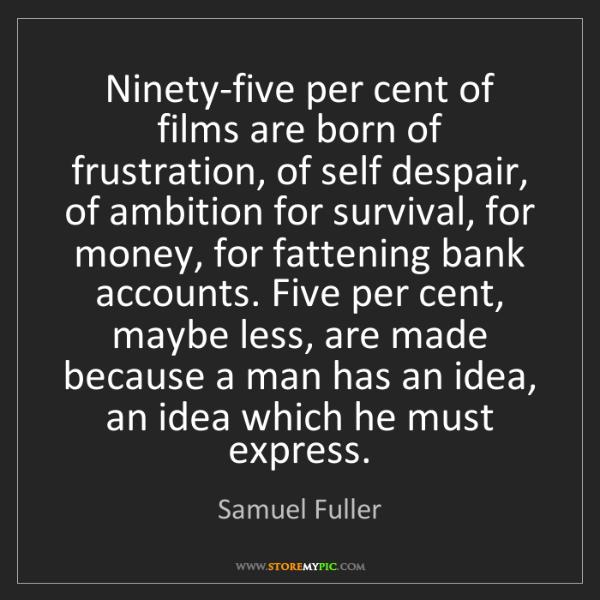 Samuel Fuller: Ninety-five per cent of films are born of frustration,...