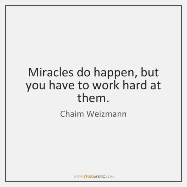 Miracles do happen, but you have to work hard at them.