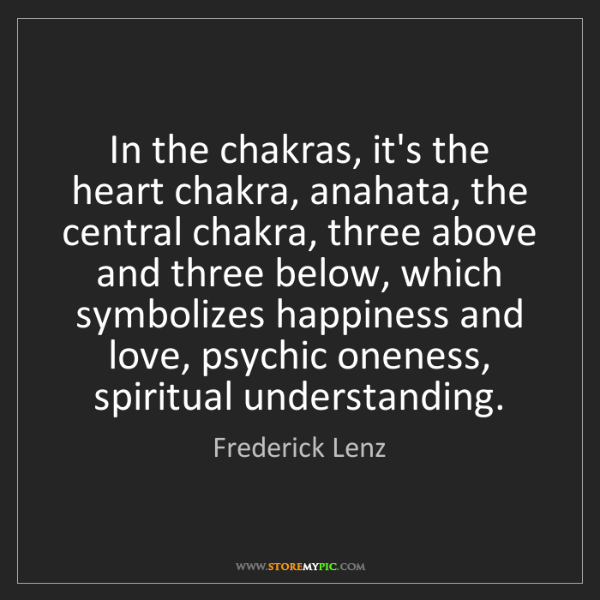 Frederick Lenz: In the chakras, it's the heart chakra, anahata, the central...