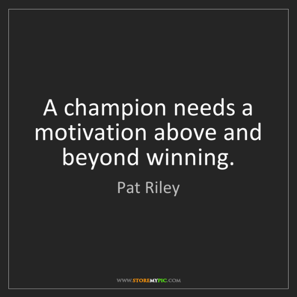 Pat Riley: A champion needs a motivation above and beyond winning.