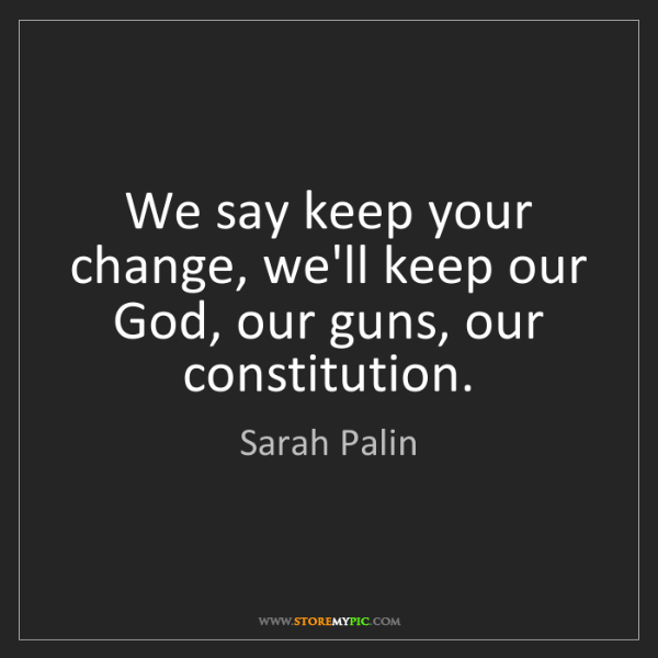 Sarah Palin: We say keep your change, we'll keep our God, our guns,...