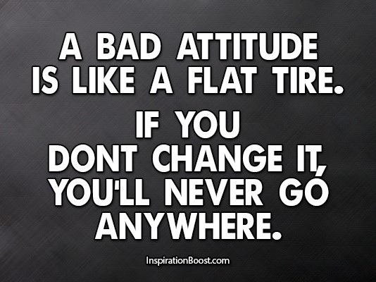 A bad attitude is like a flat tire if you dont change it youll never go andwhere