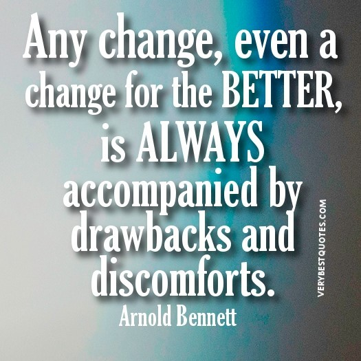 Any change even a change for the better is alaways accompanied by drawbaks and discomfo