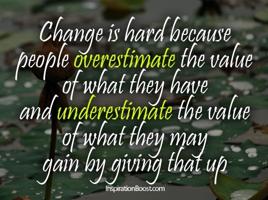 Change is hard because people overestimate the value of what they have and underestimat