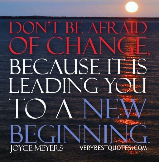 Dont be afraid of change because it is leading you to a new beginning