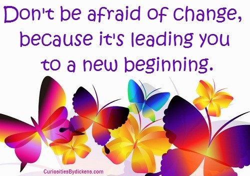 Dont be afraid of change because its leading you to a new beginning